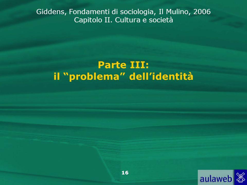 Giddens, Fondamenti di sociologia, Il Mulino, 2006 Capitolo II. Cultura e società 16 Parte III: il problema dellidentità