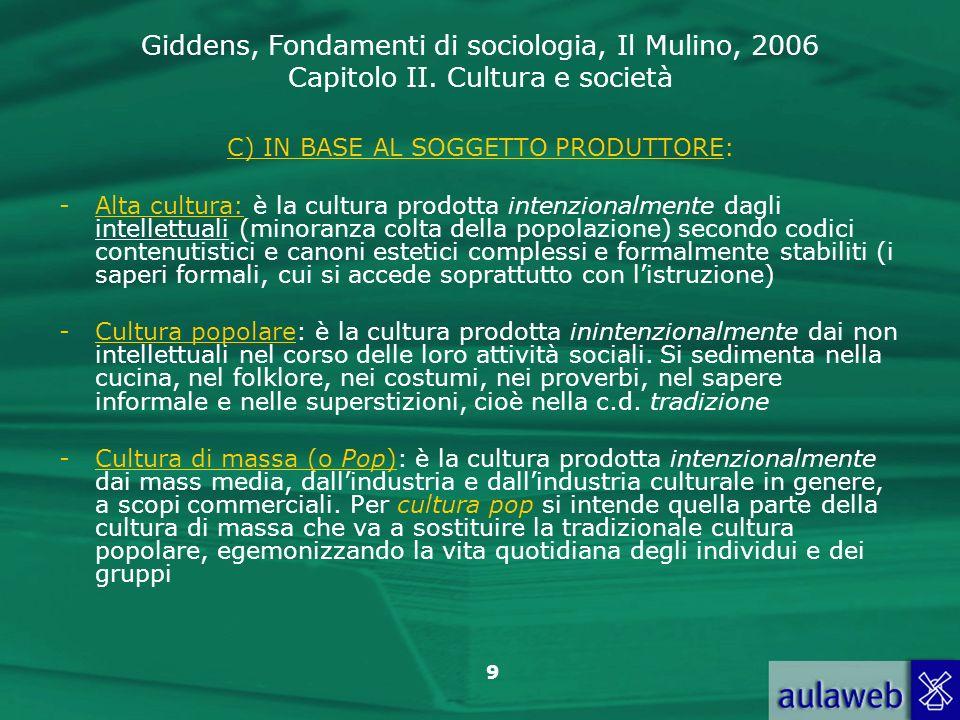 Giddens, Fondamenti di sociologia, Il Mulino, 2006 Capitolo II. Cultura e società 9 C) IN BASE AL SOGGETTO PRODUTTORE: -Alta cultura: è la cultura pro