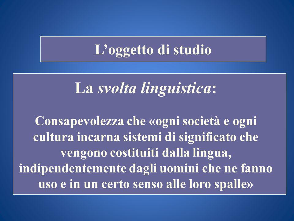 STORIA COSTITUZIONALE Loggetto di studio La svolta linguistica: Consapevolezza che «ogni società e ogni cultura incarna sistemi di significato che ven