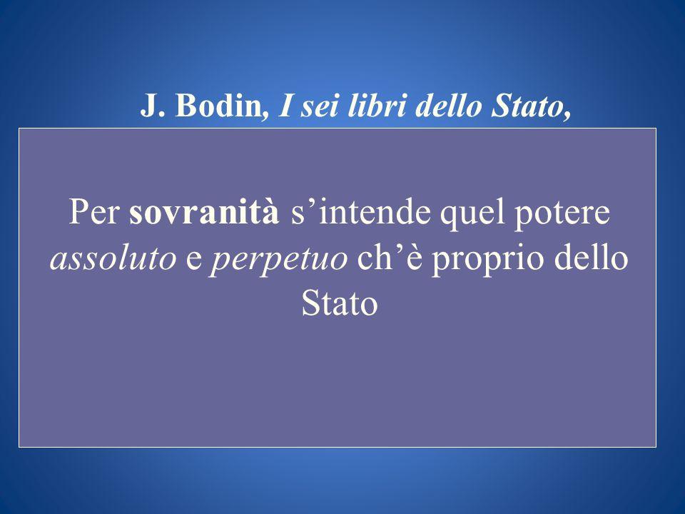 J. Bodin, I sei libri dello Stato, Per sovranità sintende quel potere assoluto e perpetuo chè proprio dello Stato