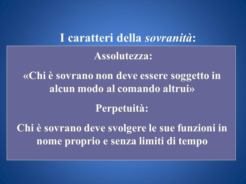 I caratteri della sovranità: Assolutezza: «Chi è sovrano non deve essere soggetto in alcun modo al comando altrui» Perpetuità: Chi è sovrano deve svol