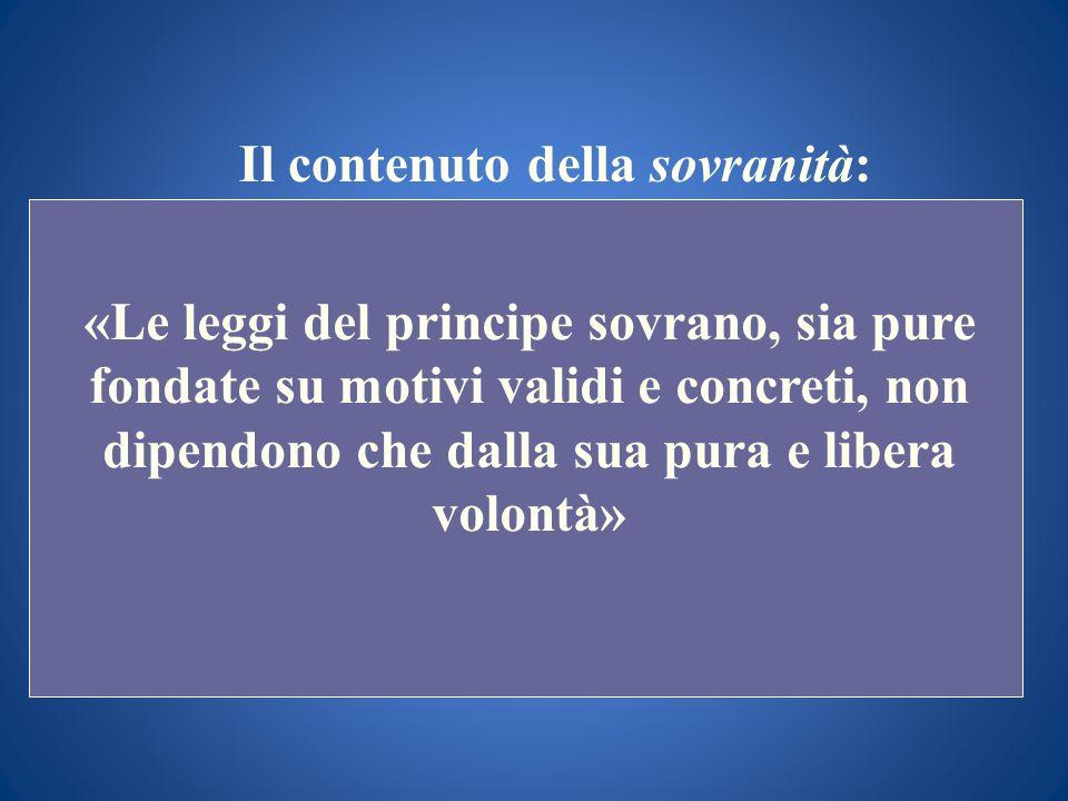 Il contenuto della sovranità: «Le leggi del principe sovrano, sia pure fondate su motivi validi e concreti, non dipendono che dalla sua pura e libera
