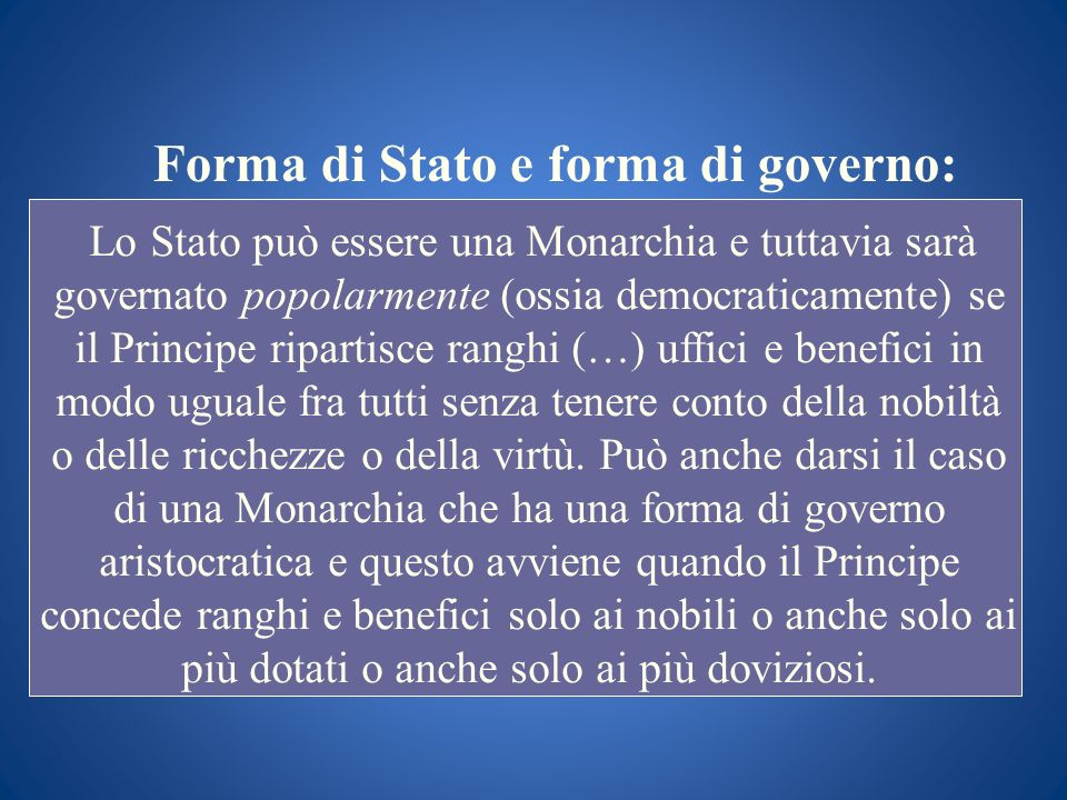 Forma di Stato e forma di governo: Lo Stato può essere una Monarchia e tuttavia sarà governato popolarmente (ossia democraticamente) se il Principe ri