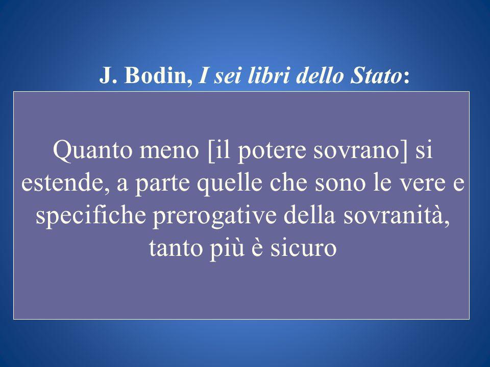 J. Bodin, I sei libri dello Stato: Quanto meno [il potere sovrano] si estende, a parte quelle che sono le vere e specifiche prerogative della sovranit