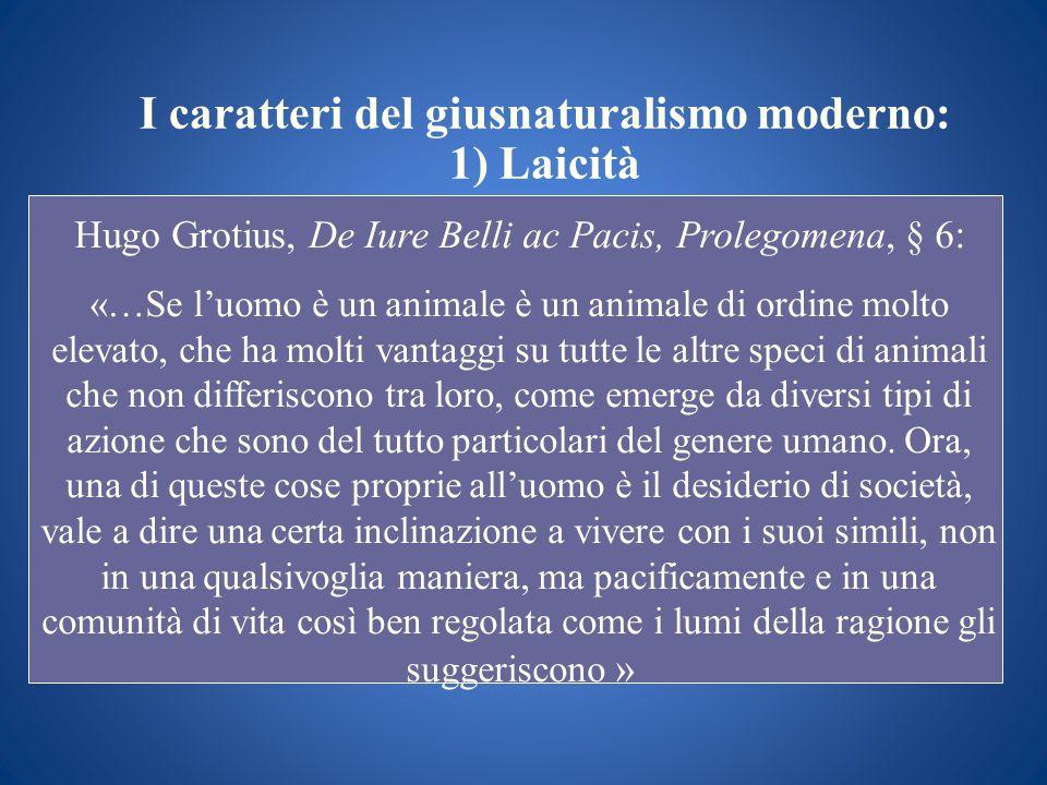 I caratteri del giusnaturalismo moderno: 1) Laicità Hugo Grotius, De Iure Belli ac Pacis, Prolegomena, § 6 : «…Se luomo è un animale è un animale di o