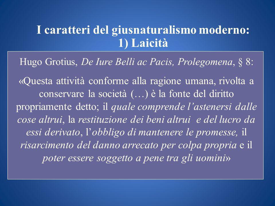 I caratteri del giusnaturalismo moderno: 1) Laicità Hugo Grotius, De Iure Belli ac Pacis, Prolegomena, § 8 : «Questa attività conforme alla ragione um