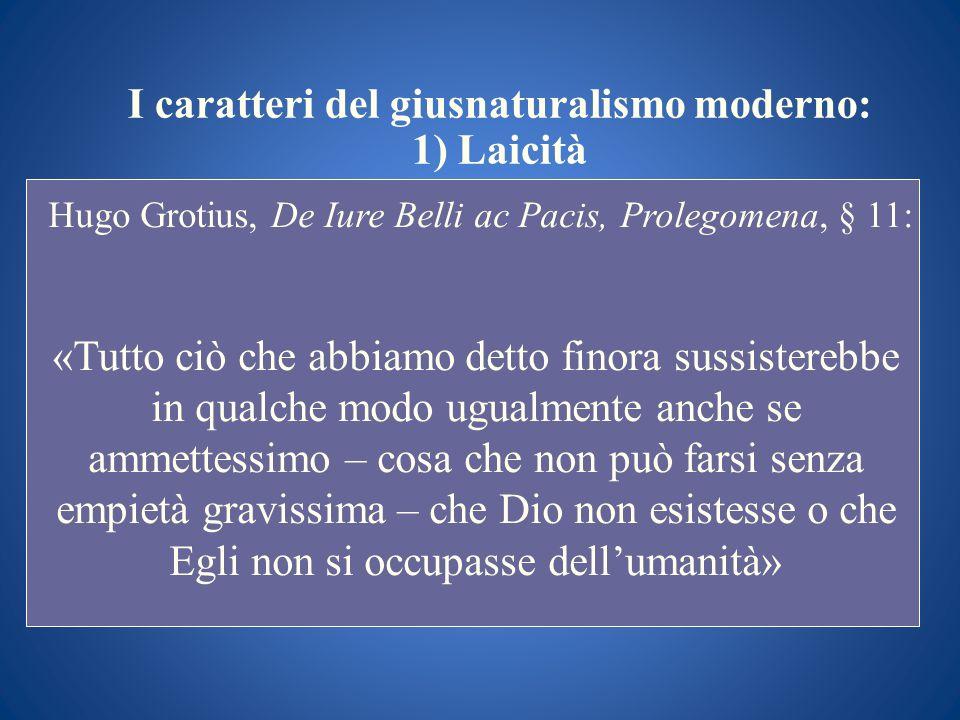 I caratteri del giusnaturalismo moderno: 1) Laicità Hugo Grotius, De Iure Belli ac Pacis, Prolegomena, § 11: «Tutto ciò che abbiamo detto finora sussi