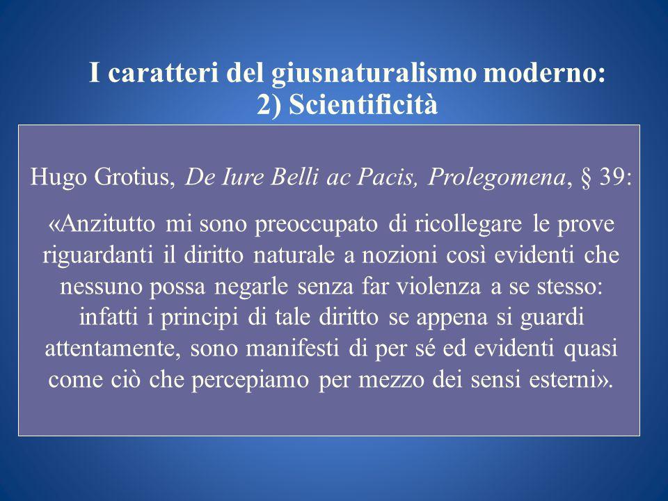 I caratteri del giusnaturalismo moderno: 2) Scientificità Hugo Grotius, De Iure Belli ac Pacis, Prolegomena, § 39: «Anzitutto mi sono preoccupato di r