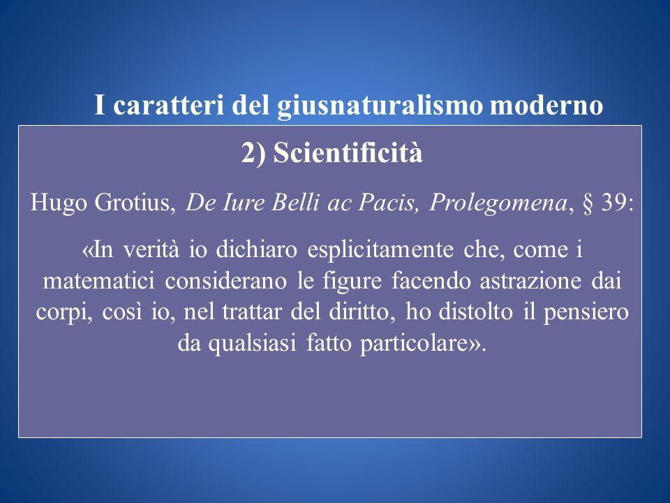 I caratteri del giusnaturalismo moderno 2) Scientificità Hugo Grotius, De Iure Belli ac Pacis, Prolegomena, § 39: «In verità io dichiaro esplicitament
