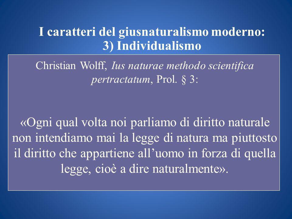 I caratteri del giusnaturalismo moderno: 3) Individualismo Christian Wolff, Ius naturae methodo scientifica pertractatum, Prol. § 3: «Ogni qual volta