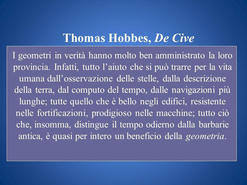 Thomas Hobbes, De Cive I geometri in verità hanno molto ben amministrato la loro provincia. Infatti, tutto laiuto che si può trarre per la vita umana