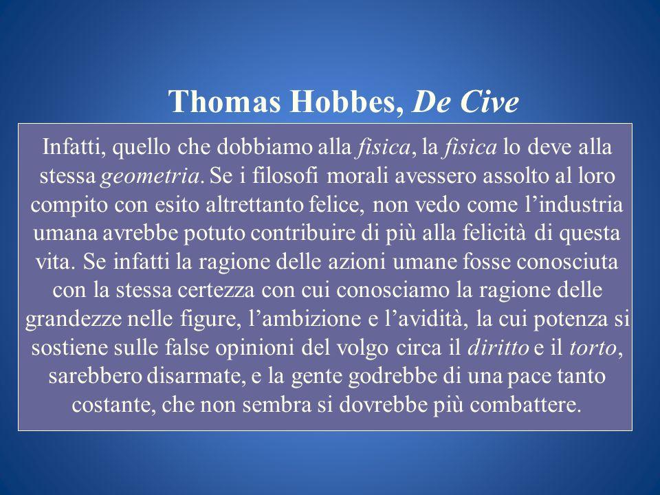 Thomas Hobbes, De Cive Infatti, quello che dobbiamo alla fisica, la fisica lo deve alla stessa geometria. Se i filosofi morali avessero assolto al lor