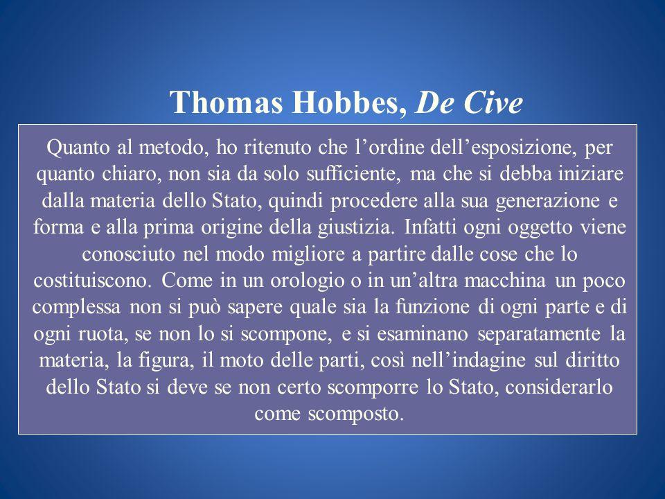 Thomas Hobbes, De Cive Quanto al metodo, ho ritenuto che lordine dellesposizione, per quanto chiaro, non sia da solo sufficiente, ma che si debba iniz