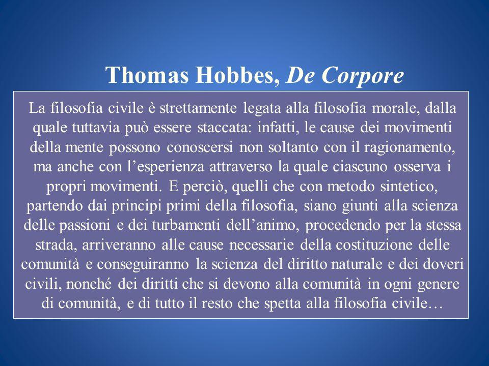 Thomas Hobbes, De Corpore La filosofia civile è strettamente legata alla filosofia morale, dalla quale tuttavia può essere staccata: infatti, le cause