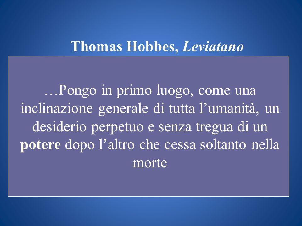 Thomas Hobbes, Leviatano …Pongo in primo luogo, come una inclinazione generale di tutta lumanità, un desiderio perpetuo e senza tregua di un potere do