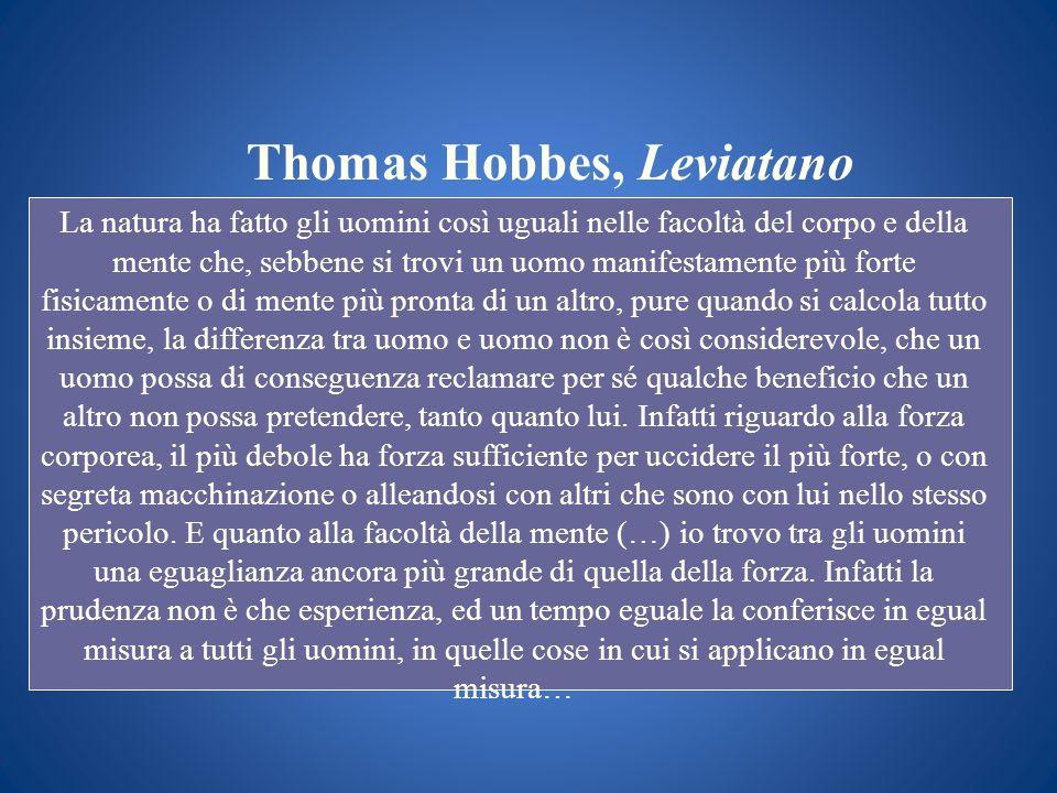 Thomas Hobbes, Leviatano La natura ha fatto gli uomini così uguali nelle facoltà del corpo e della mente che, sebbene si trovi un uomo manifestamente