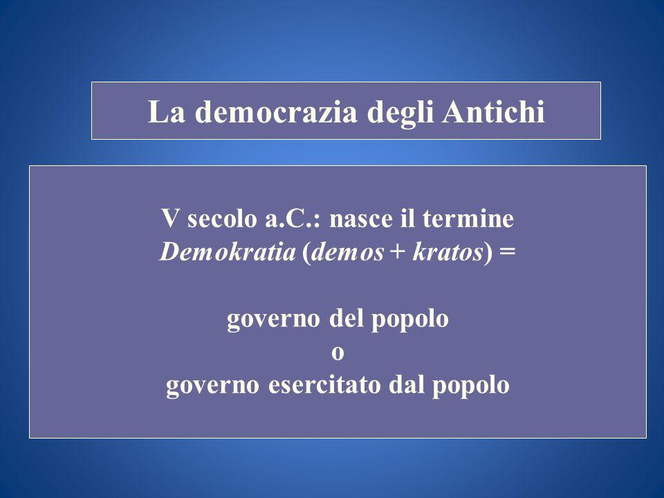 STORIA COSTITUZIONALE La democrazia degli Antichi V secolo a.C.: nasce il termine Demokratia (demos + kratos) = governo del popolo o governo esercitat