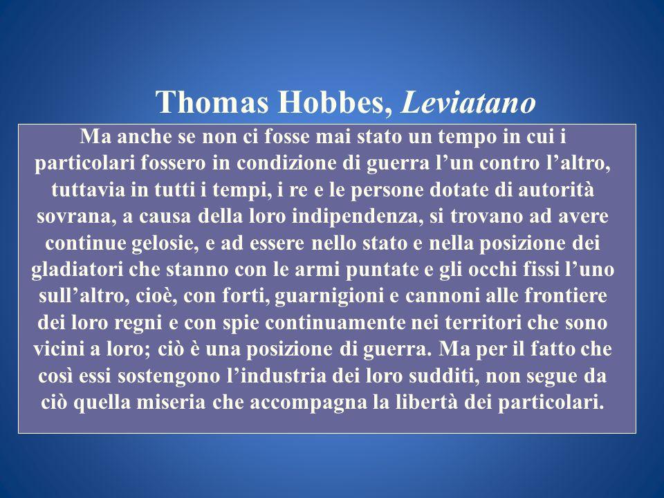 Thomas Hobbes, Leviatano Ma anche se non ci fosse mai stato un tempo in cui i particolari fossero in condizione di guerra lun contro laltro, tuttavia