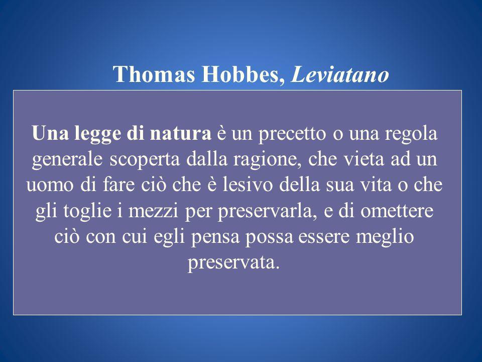 Thomas Hobbes, Leviatano Una legge di natura è un precetto o una regola generale scoperta dalla ragione, che vieta ad un uomo di fare ciò che è lesivo