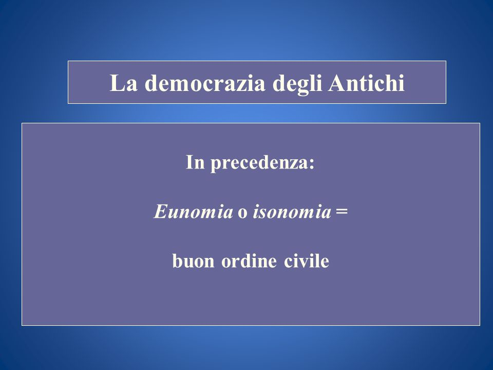 STORIA COSTITUZIONALE La democrazia degli Antichi In precedenza: Eunomia o isonomia = buon ordine civile