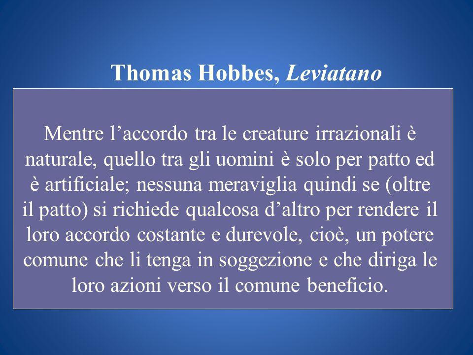 Thomas Hobbes, Leviatano Mentre laccordo tra le creature irrazionali è naturale, quello tra gli uomini è solo per patto ed è artificiale; nessuna mera