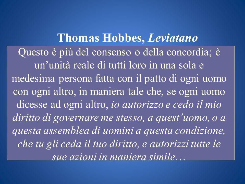 Thomas Hobbes, Leviatano Questo è più del consenso o della concordia; è ununità reale di tutti loro in una sola e medesima persona fatta con il patto