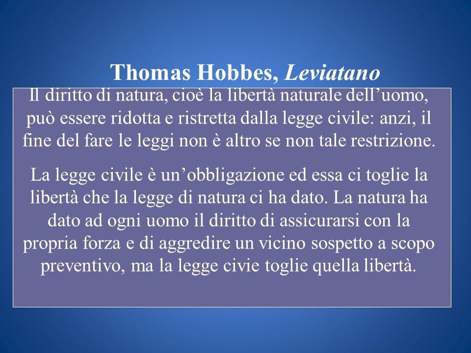 Thomas Hobbes, Leviatano Il diritto di natura, cioè la libertà naturale delluomo, può essere ridotta e ristretta dalla legge civile: anzi, il fine del
