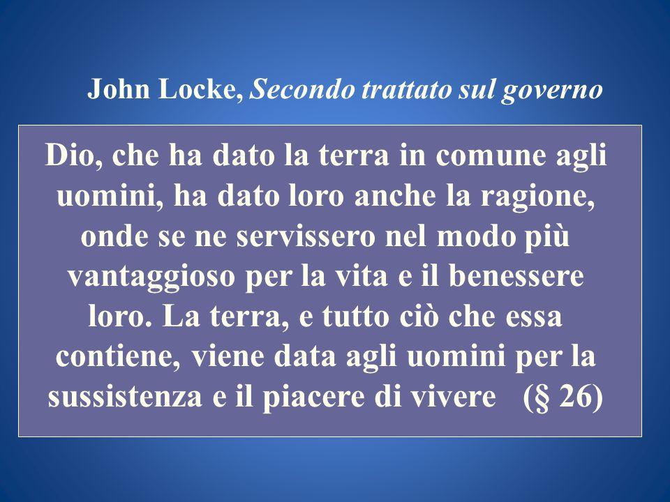 John Locke, Secondo trattato sul governo Dio, che ha dato la terra in comune agli uomini, ha dato loro anche la ragione, onde se ne servissero nel mod