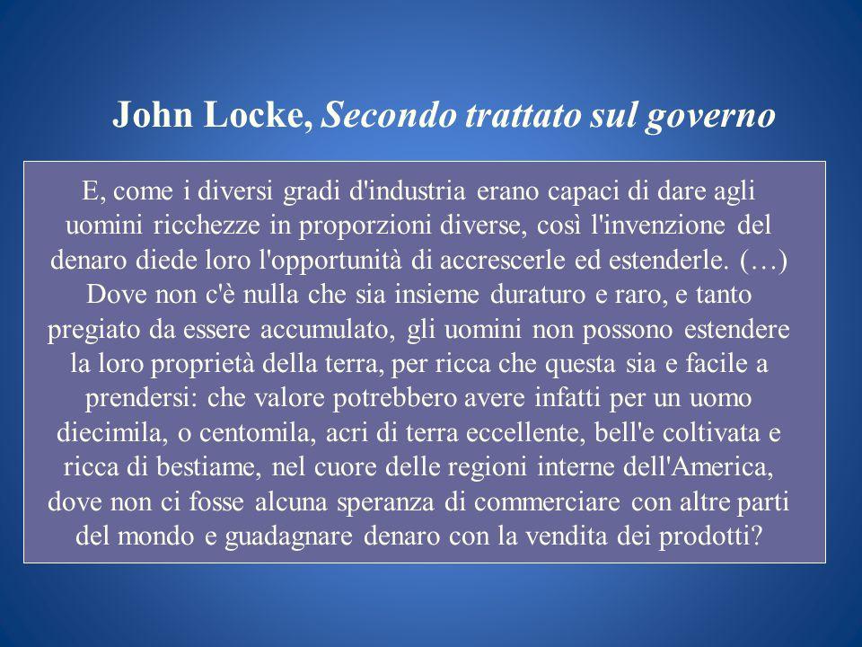 John Locke, Secondo trattato sul governo E, come i diversi gradi d'industria erano capaci di dare agli uomini ricchezze in proporzioni diverse, così l