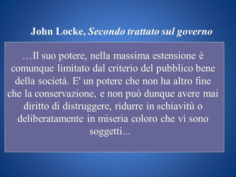 John Locke, Secondo trattato sul governo …Il suo potere, nella massima estensione è comunque limitato dal criterio del pubblico bene della società. E'