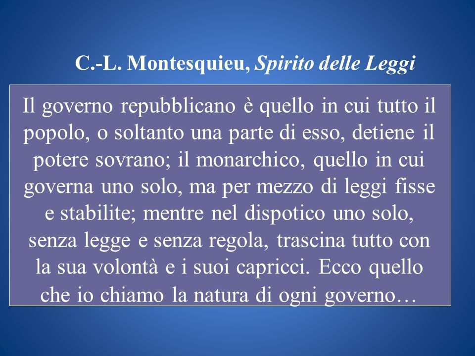 C.-L. Montesquieu, Spirito delle Leggi Il governo repubblicano è quello in cui tutto il popolo, o soltanto una parte di esso, detiene il potere sovran