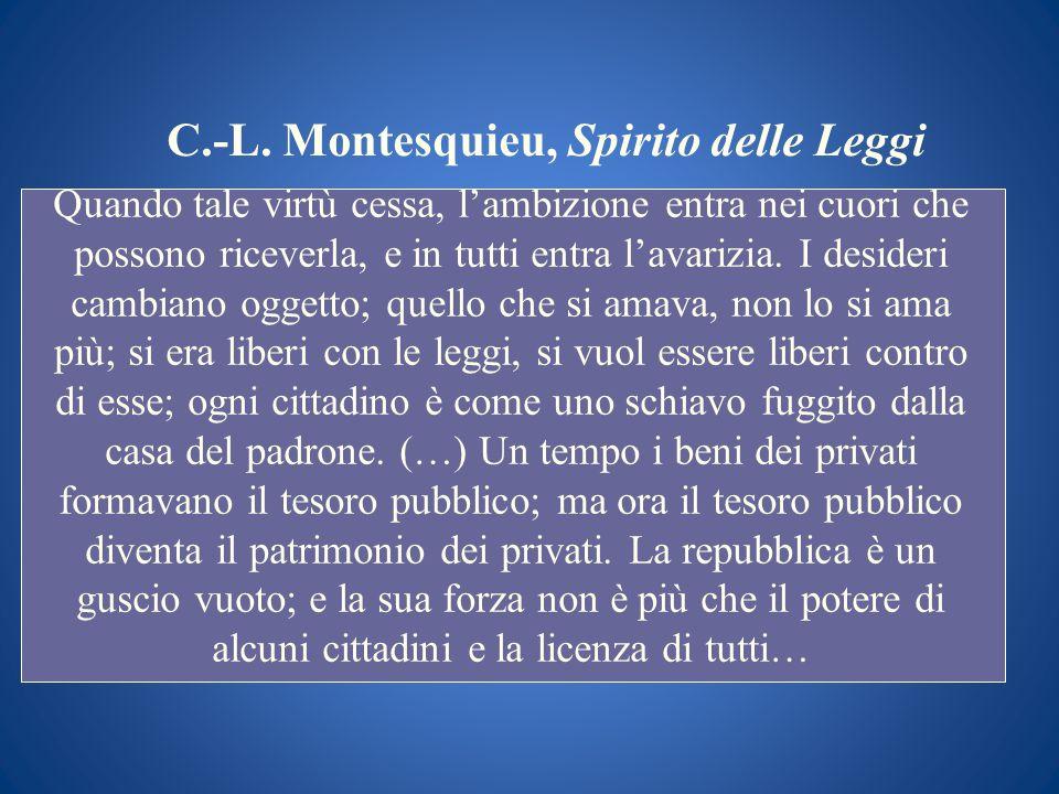 C.-L. Montesquieu, Spirito delle Leggi Quando tale virtù cessa, lambizione entra nei cuori che possono riceverla, e in tutti entra lavarizia. I deside