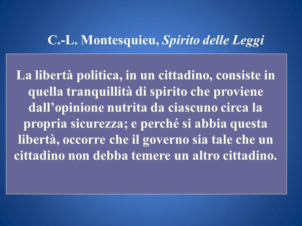 C.-L. Montesquieu, Spirito delle Leggi La libertà politica, in un cittadino, consiste in quella tranquillità di spirito che proviene dallopinione nutr