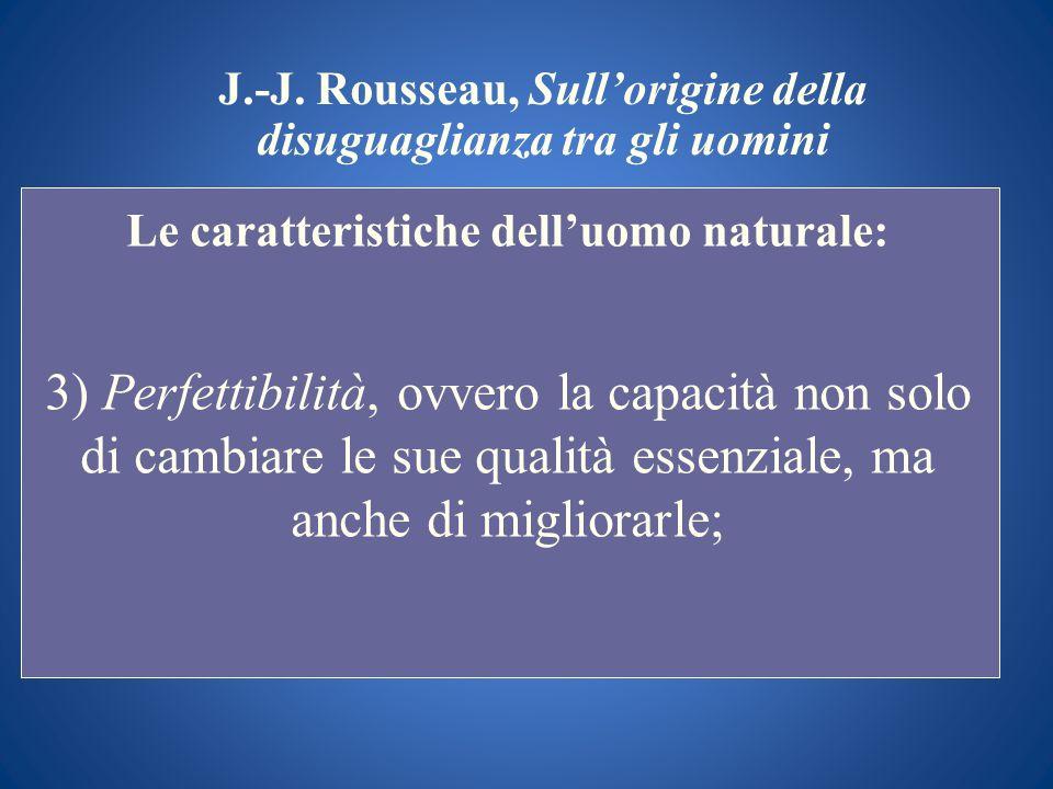 J.-J. Rousseau, Sullorigine della disuguaglianza tra gli uomini Le caratteristiche delluomo naturale: 3) Perfettibilità, ovvero la capacità non solo d
