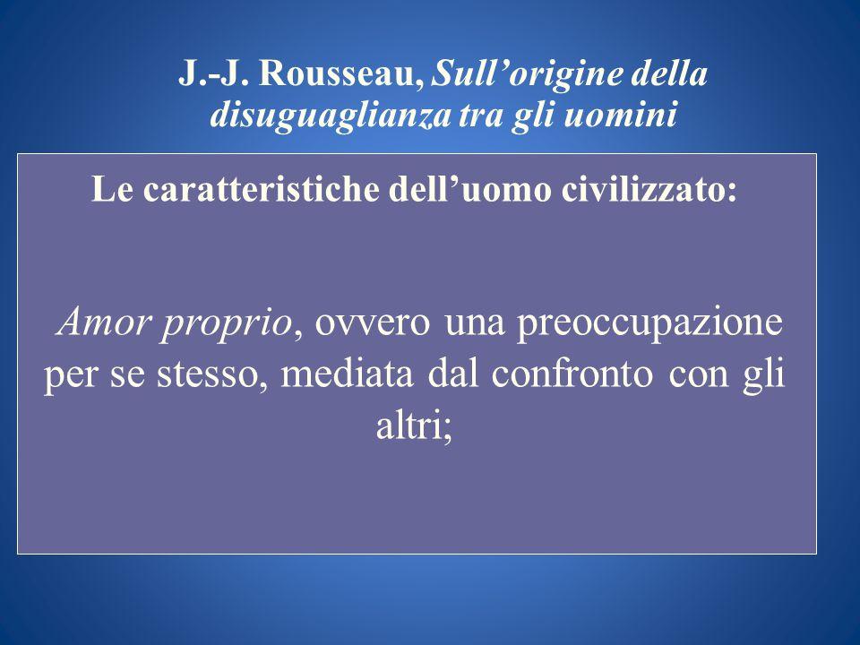 J.-J. Rousseau, Sullorigine della disuguaglianza tra gli uomini Le caratteristiche delluomo civilizzato: Amor proprio, ovvero una preoccupazione per s