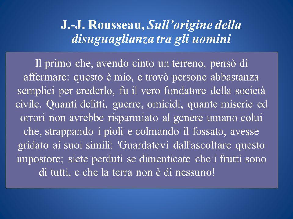 J.-J. Rousseau, Sullorigine della disuguaglianza tra gli uomini Il primo che, avendo cinto un terreno, pensò di affermare: questo è mio, e trovò perso