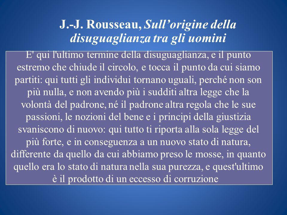 J.-J. Rousseau, Sullorigine della disuguaglianza tra gli uomini E' qui l'ultimo termine della disuguaglianza, e il punto estremo che chiude il circolo