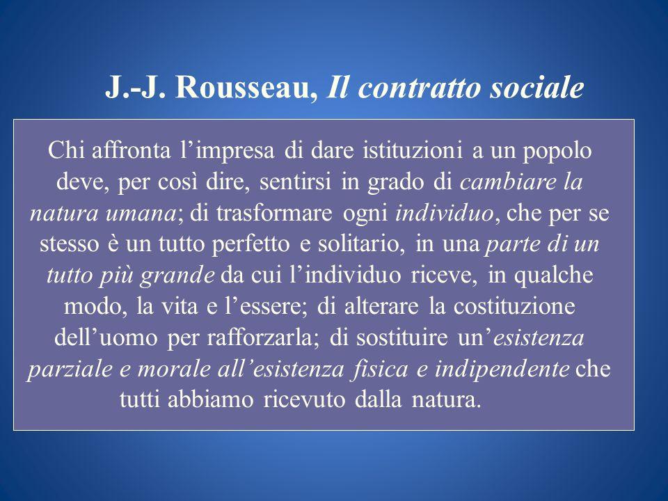 J.-J. Rousseau, Il contratto sociale Chi affronta limpresa di dare istituzioni a un popolo deve, per così dire, sentirsi in grado di cambiare la natur