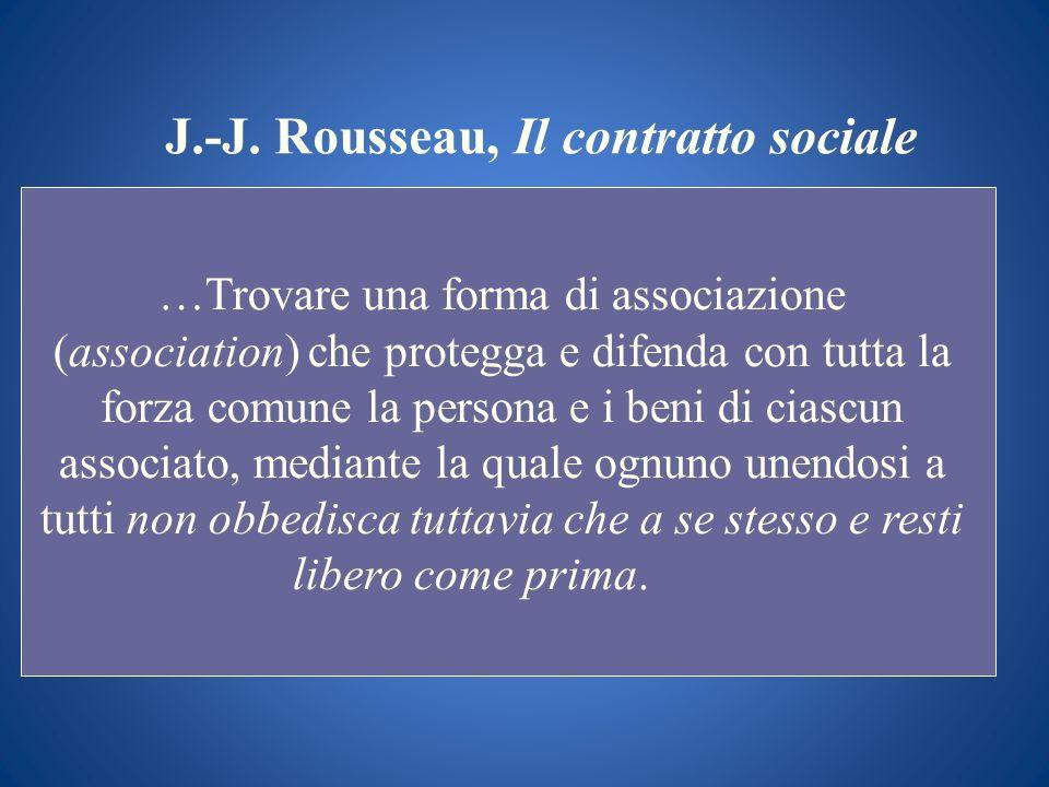 J.-J. Rousseau, Il contratto sociale …Trovare una forma di associazione (association) che protegga e difenda con tutta la forza comune la persona e i