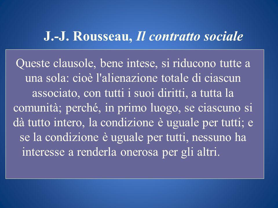 J.-J. Rousseau, Il contratto sociale Queste clausole, bene intese, si riducono tutte a una sola: cioè l'alienazione totale di ciascun associato, con t