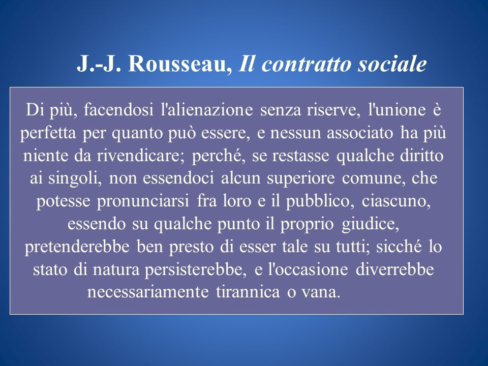J.-J. Rousseau, Il contratto sociale Di più, facendosi l'alienazione senza riserve, l'unione è perfetta per quanto può essere, e nessun associato ha p