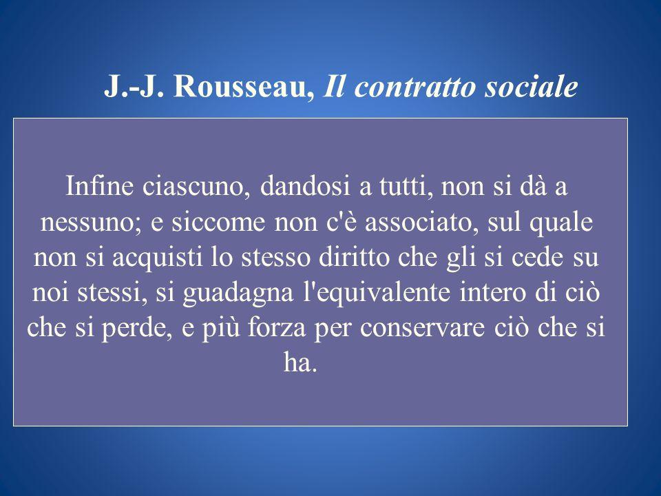 J.-J. Rousseau, Il contratto sociale Infine ciascuno, dandosi a tutti, non si dà a nessuno; e siccome non c'è associato, sul quale non si acquisti lo
