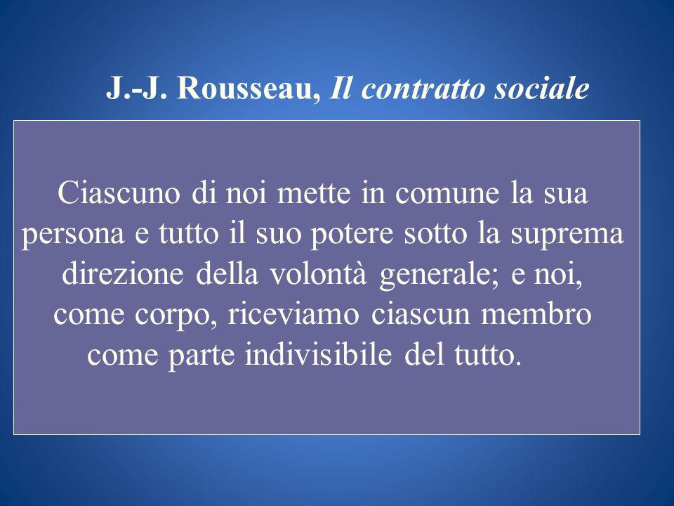 J.-J. Rousseau, Il contratto sociale Ciascuno di noi mette in comune la sua persona e tutto il suo potere sotto la suprema direzione della volontà gen
