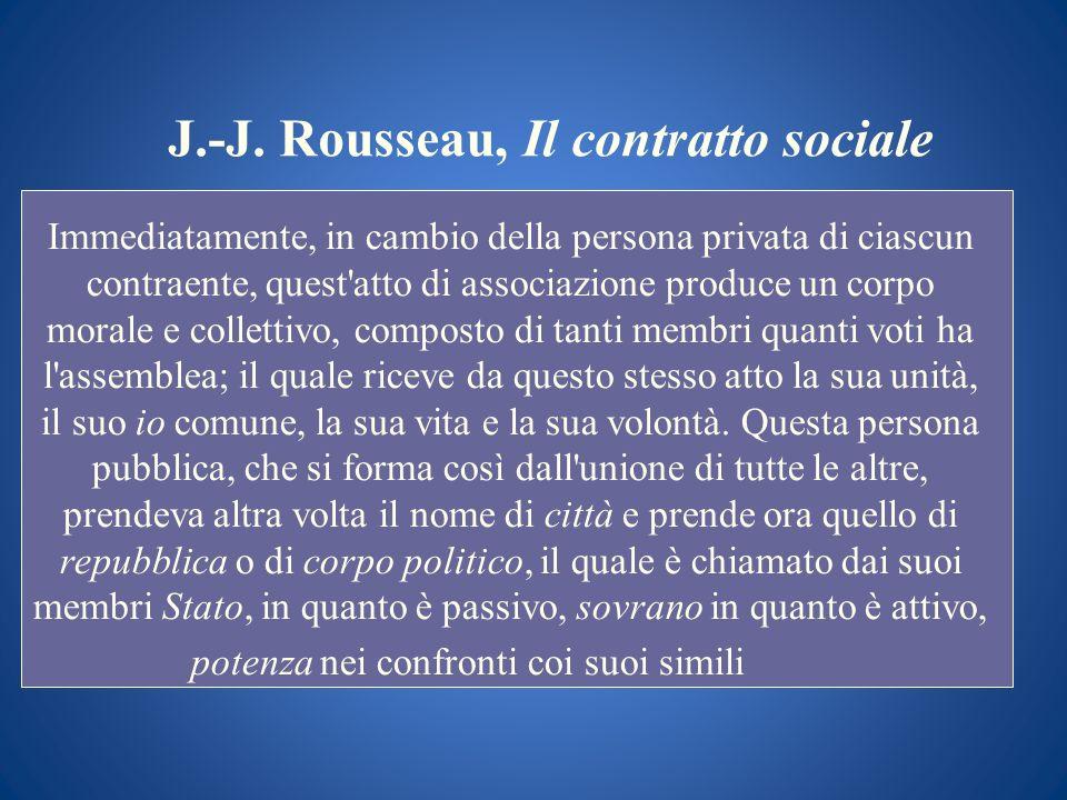 J.-J. Rousseau, Il contratto sociale Immediatamente, in cambio della persona privata di ciascun contraente, quest'atto di associazione produce un corp