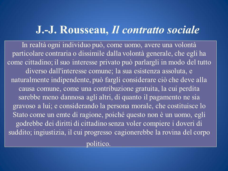J.-J. Rousseau, Il contratto sociale In realtà ogni individuo può, come uomo, avere una volontà particolare contraria o dissimile dalla volontà genera