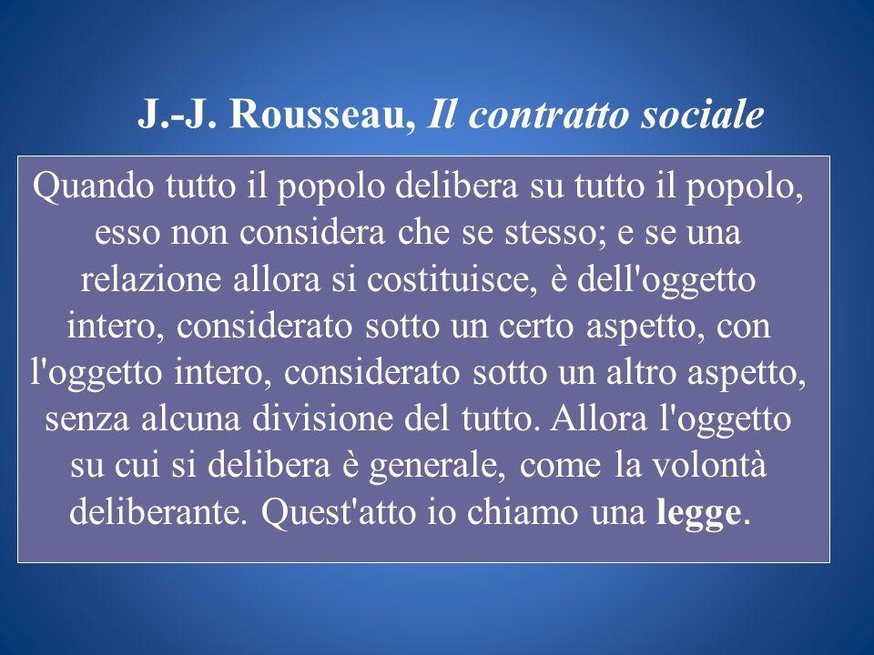 J.-J. Rousseau, Il contratto sociale Quando tutto il popolo delibera su tutto il popolo, esso non considera che se stesso; e se una relazione allora s