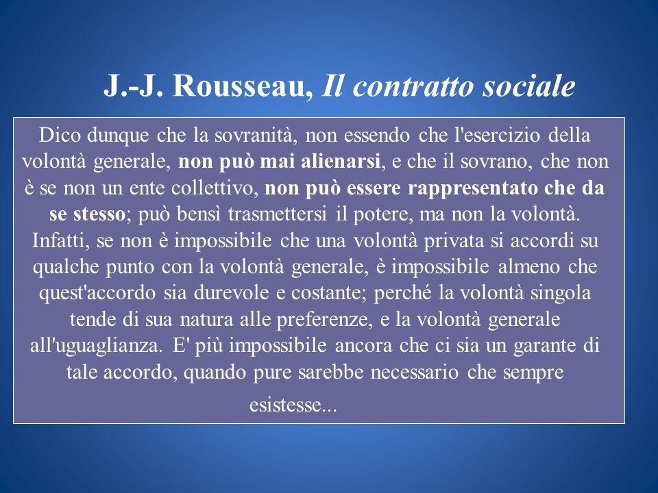 J.-J. Rousseau, Il contratto sociale Dico dunque che la sovranità, non essendo che l'esercizio della volontà generale, non può mai alienarsi, e che il