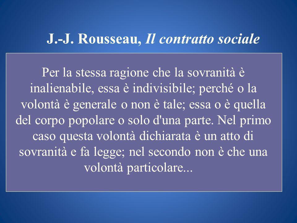 J.-J. Rousseau, Il contratto sociale Per la stessa ragione che la sovranità è inalienabile, essa è indivisibile; perché o la volontà è generale o non