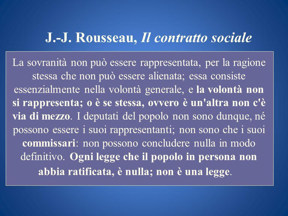 J.-J. Rousseau, Il contratto sociale La sovranità non può essere rappresentata, per la ragione stessa che non può essere alienata; essa consiste essen