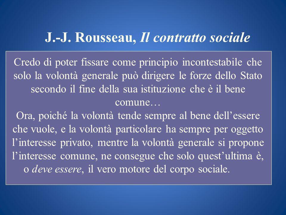 J.-J. Rousseau, Il contratto sociale Credo di poter fissare come principio incontestabile che solo la volontà generale può dirigere le forze dello Sta